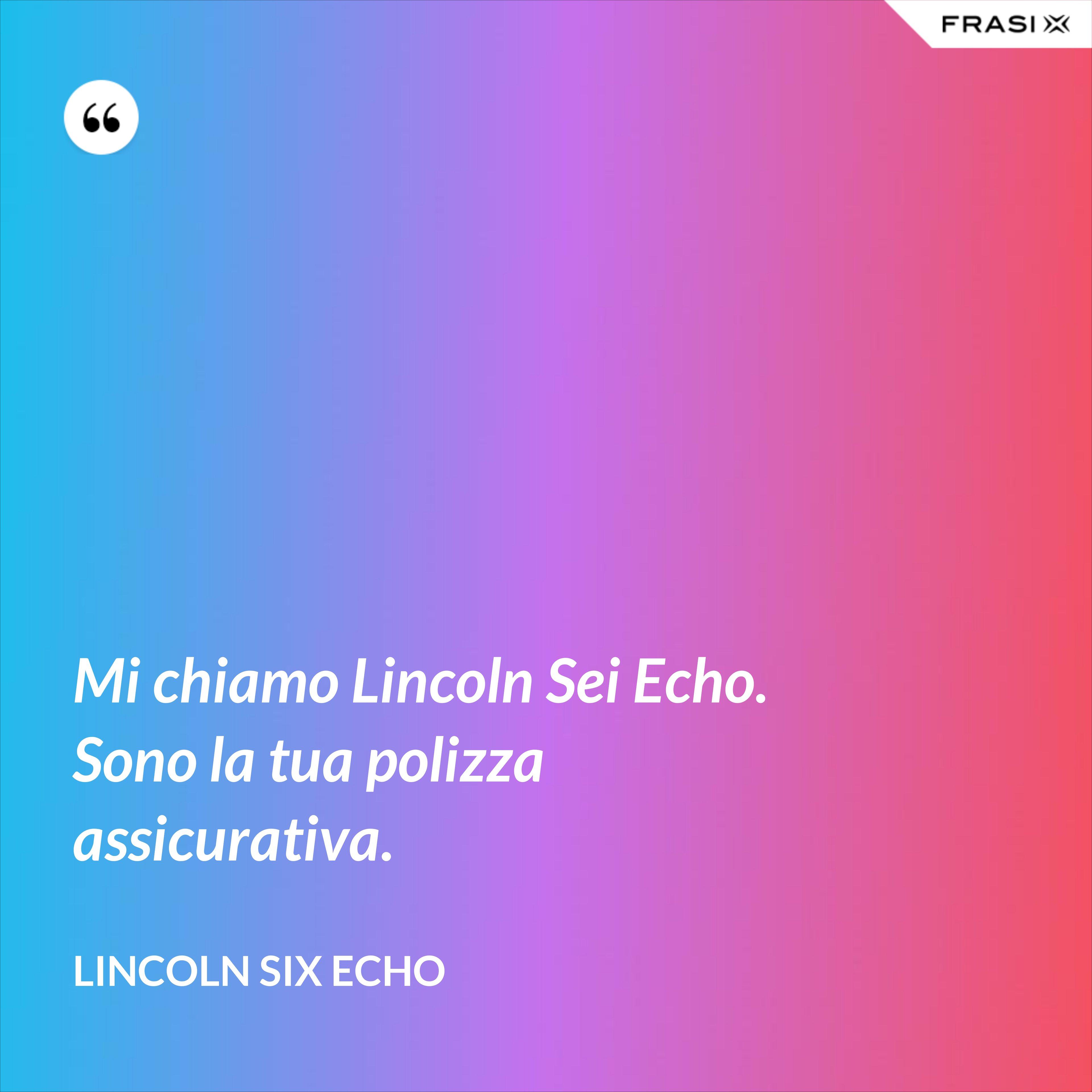 Mi chiamo Lincoln Sei Echo. Sono la tua polizza assicurativa. - Lincoln Six Echo