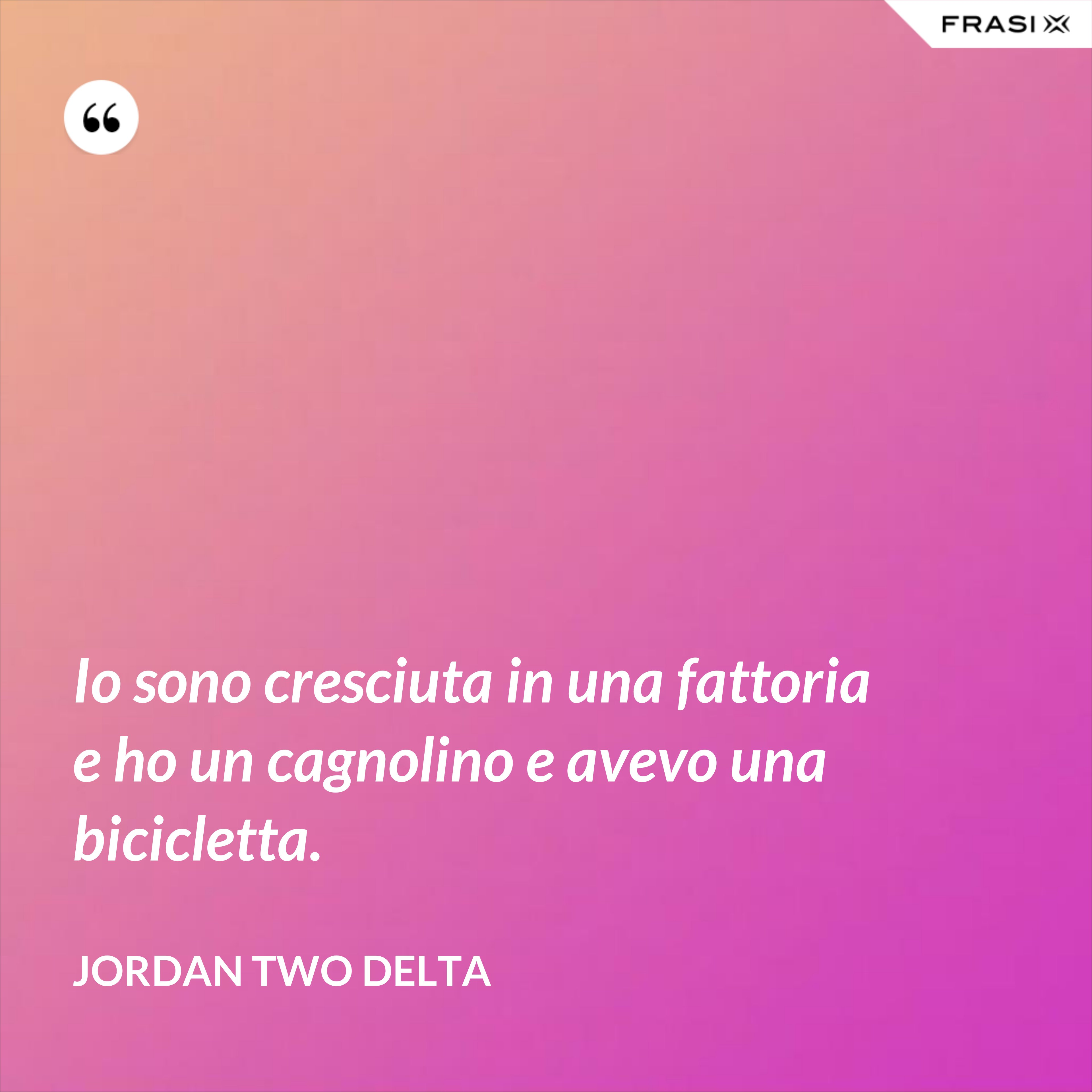 Io sono cresciuta in una fattoria e ho un cagnolino e avevo una bicicletta. - Jordan Two Delta