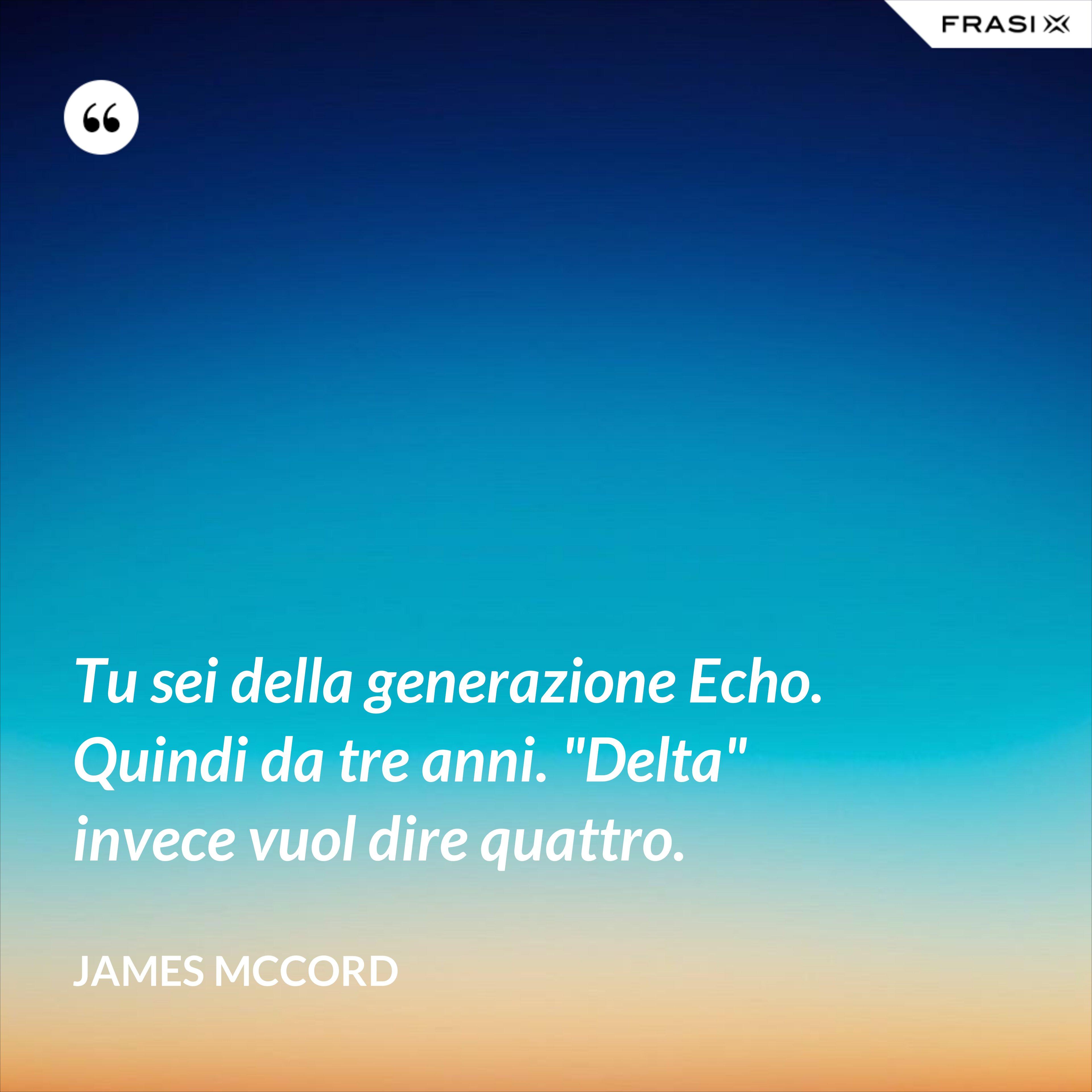"""Tu sei della generazione Echo. Quindi da tre anni. """"Delta"""" invece vuol dire quattro. - James McCord"""