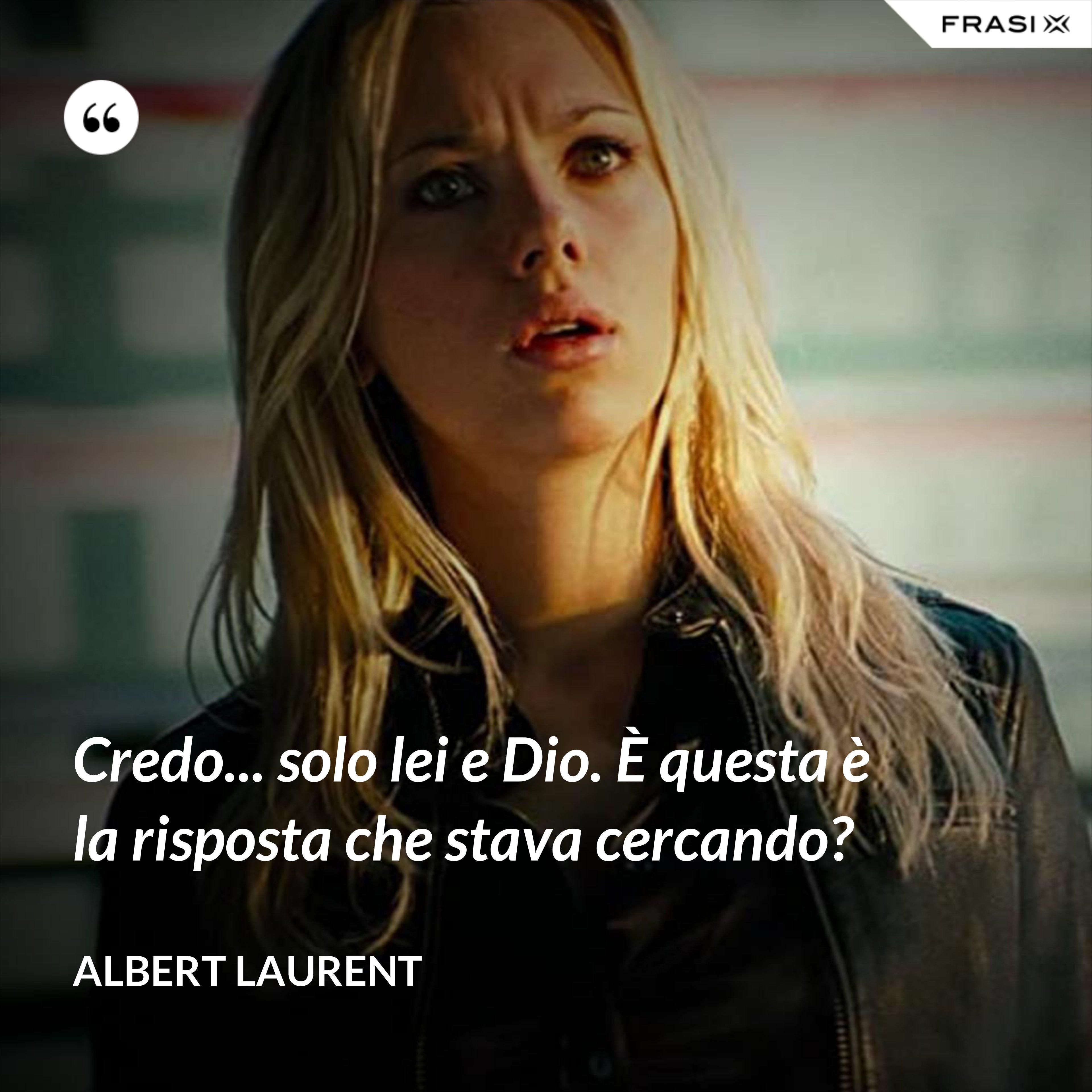 Credo... solo lei e Dio. È questa è la risposta che stava cercando? - Albert Laurent