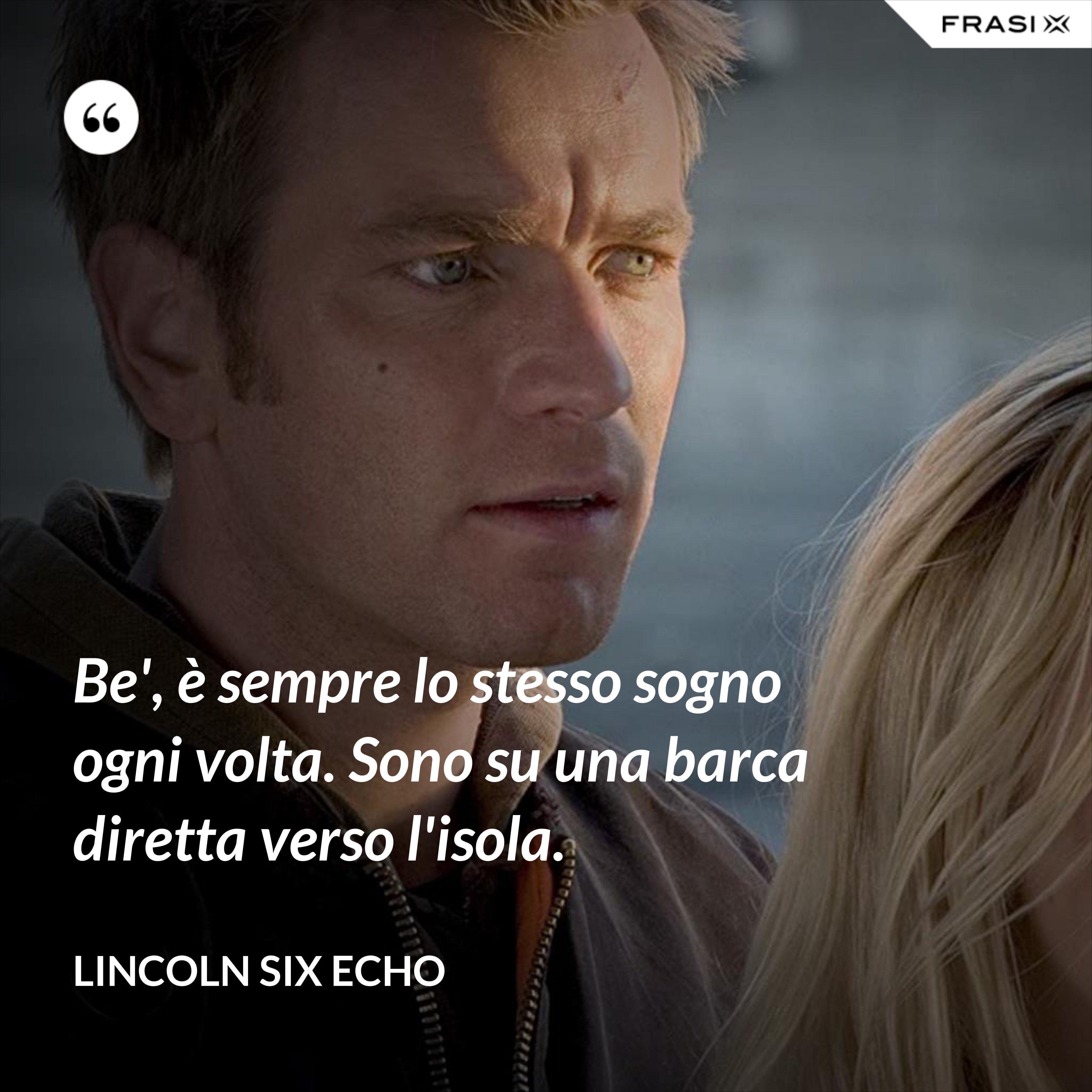 Be', è sempre lo stesso sogno ogni volta. Sono su una barca diretta verso l'isola. - Lincoln Six Echo