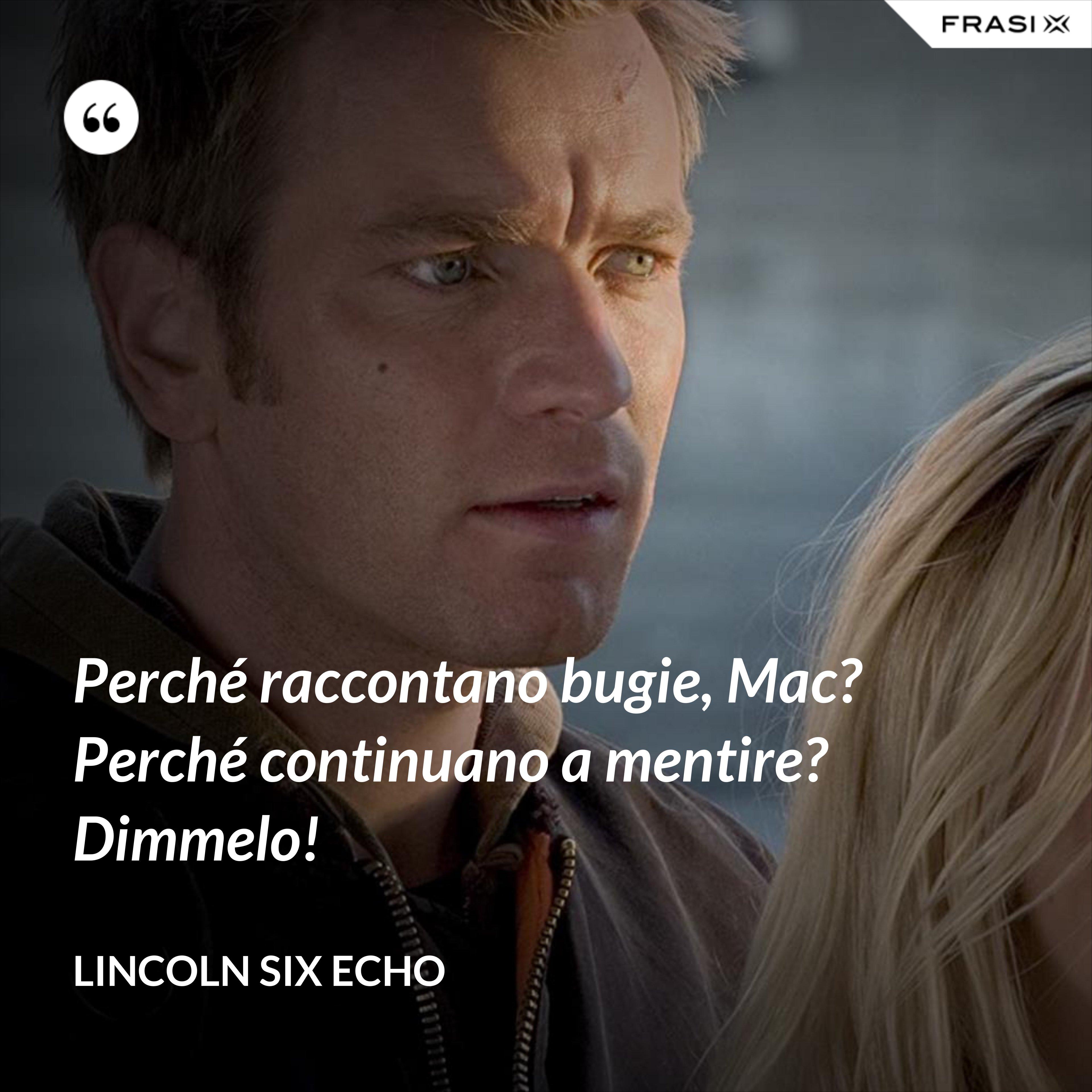 Perché raccontano bugie, Mac? Perché continuano a mentire? Dimmelo! - Lincoln Six Echo