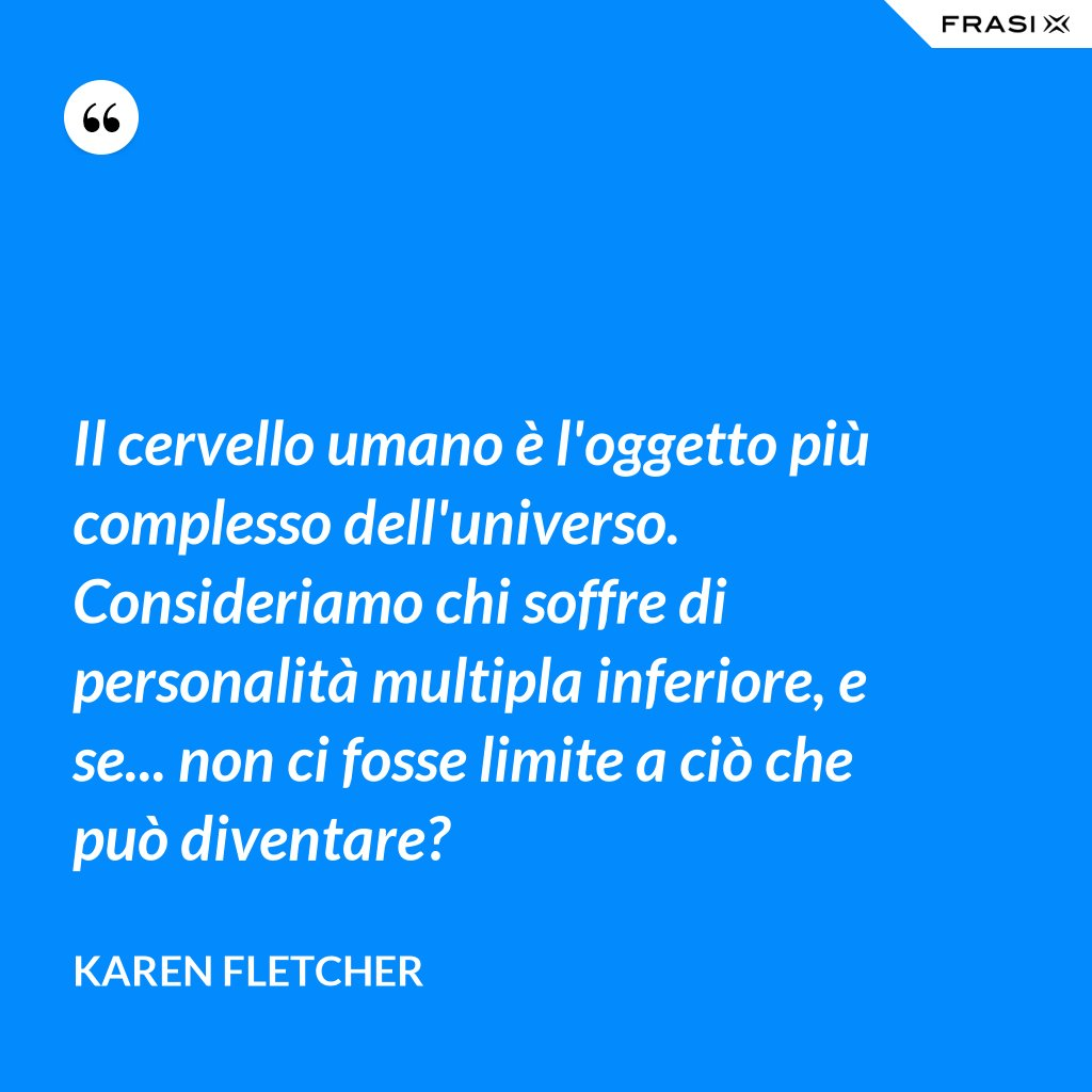 Il cervello umano è l'oggetto più complesso dell'universo. Consideriamo chi soffre di personalità multipla inferiore, e se... non ci fosse limite a ciò che può diventare? - Karen Fletcher