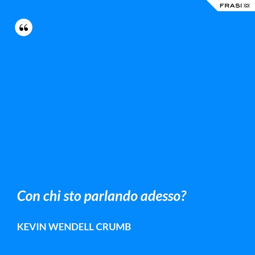 Con chi sto parlando adesso? - Kevin Wendell Crumb