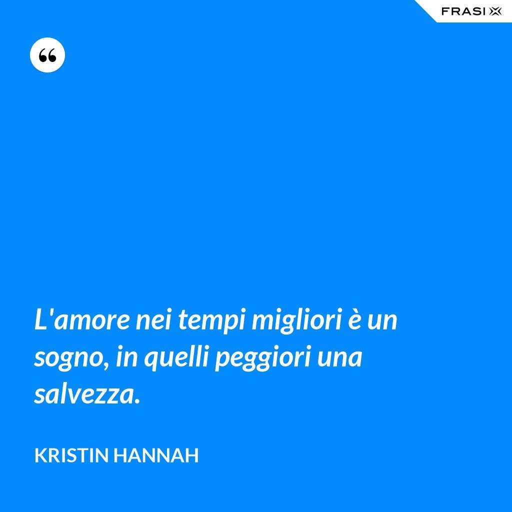 L'amore nei tempi migliori è un sogno, in quelli peggiori una salvezza. - Kristin Hannah