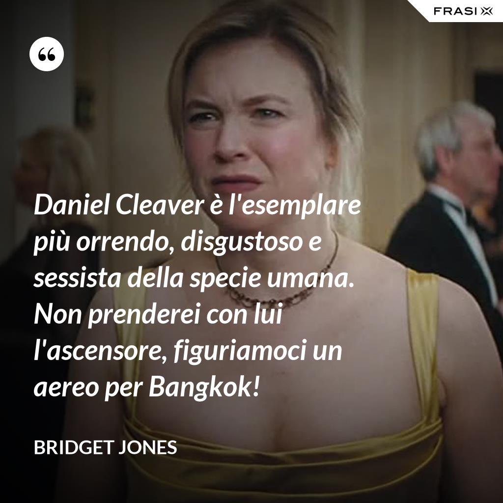 Daniel Cleaver è l'esemplare più orrendo, disgustoso e sessista della specie umana. Non prenderei con lui l'ascensore, figuriamoci un aereo per Bangkok! - Bridget Jones