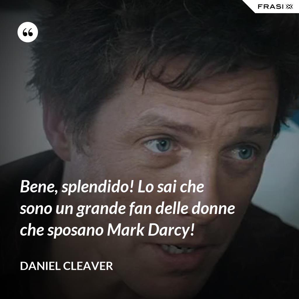 Bene, splendido! Lo sai che sono un grande fan delle donne che sposano Mark Darcy! - Daniel Cleaver