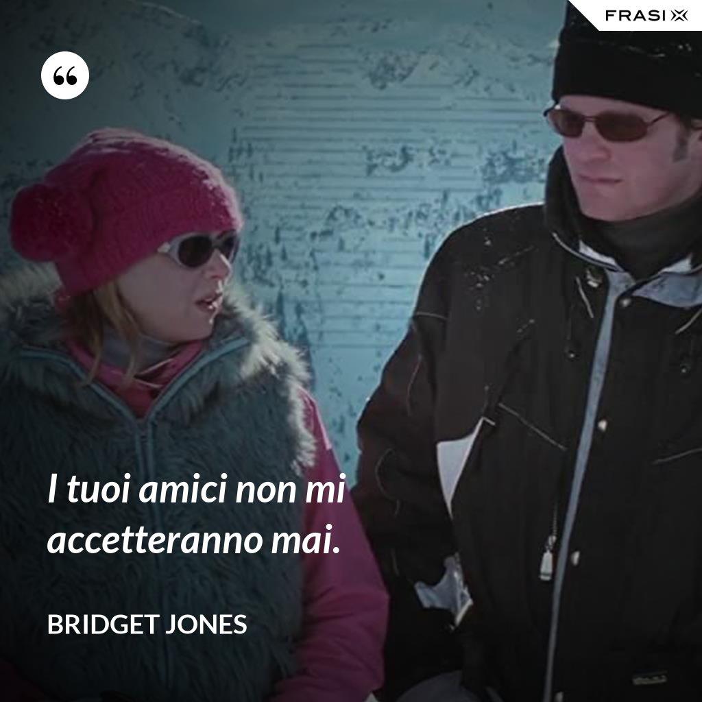 I tuoi amici non mi accetteranno mai. - Bridget Jones