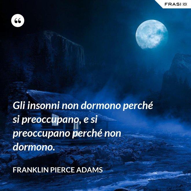 Gli insonni non dormono perché si preoccupano, e si preoccupano perché non dormono. - Franklin Pierce Adams