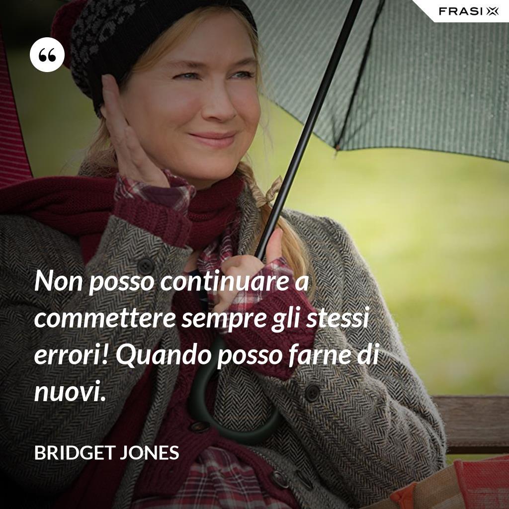Non posso continuare a commettere sempre gli stessi errori! Quando posso farne di nuovi. - Bridget Jones
