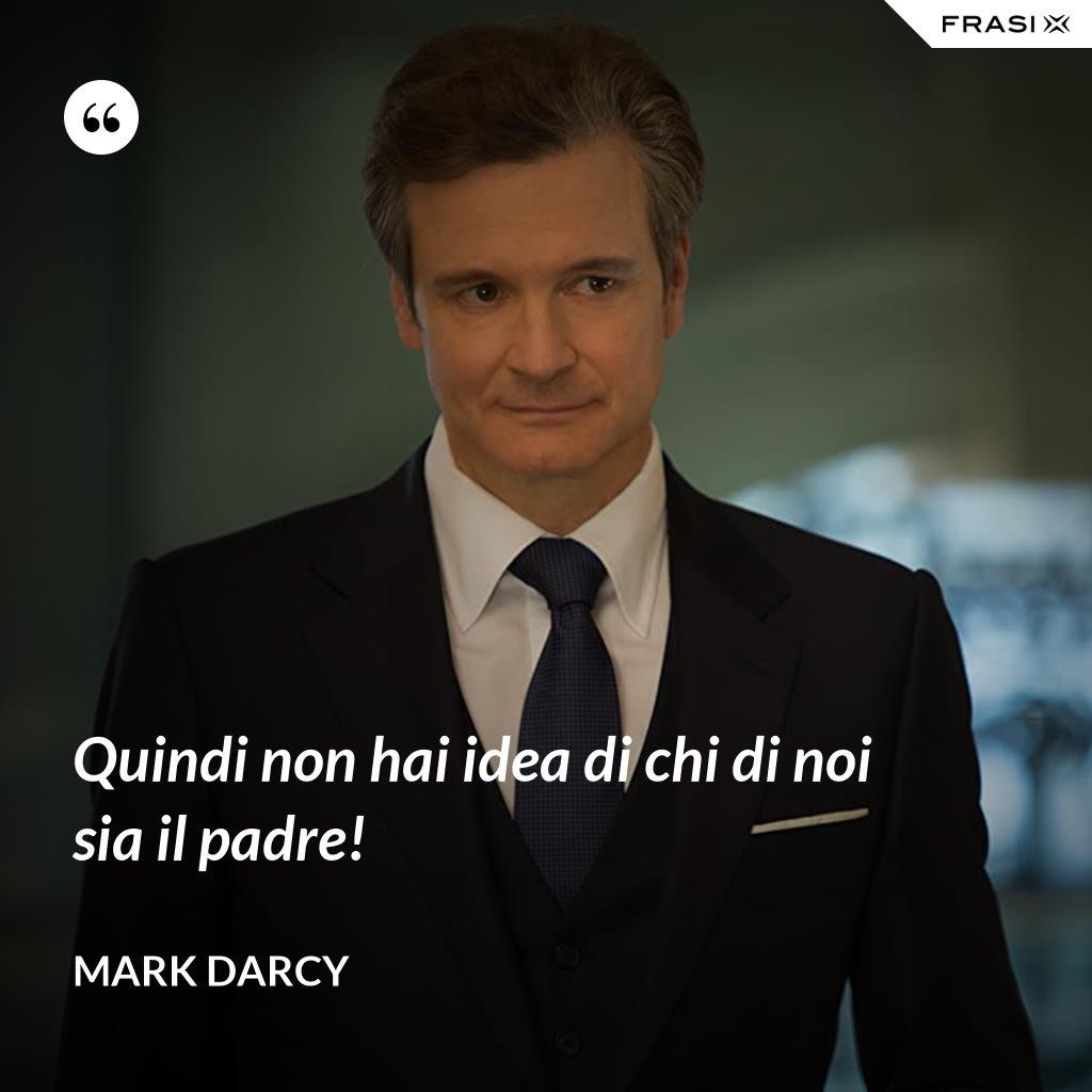 Quindi non hai idea di chi di noi sia il padre! - Mark Darcy