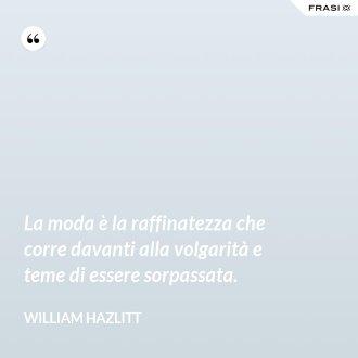 La moda è la raffinatezza che corre davanti alla volgarità e teme di essere sorpassata. - William Hazlitt