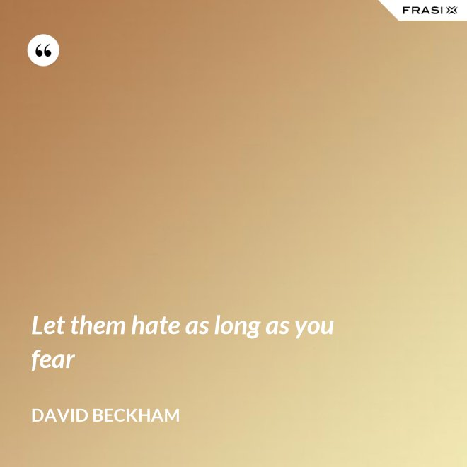 Let them hate as long as you fear - David Beckham