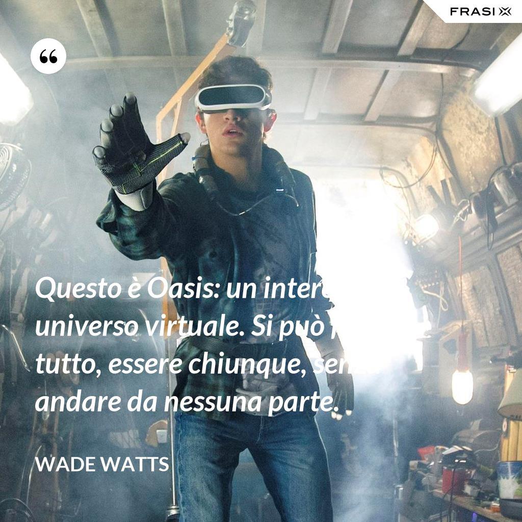 Questo è Oasis: un intero universo virtuale. Si può fare tutto, essere chiunque, senza andare da nessuna parte. - Wade Watts