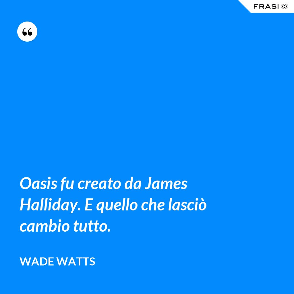 Oasis fu creato da James Halliday. E quello che lasciò cambio tutto. - Wade Watts