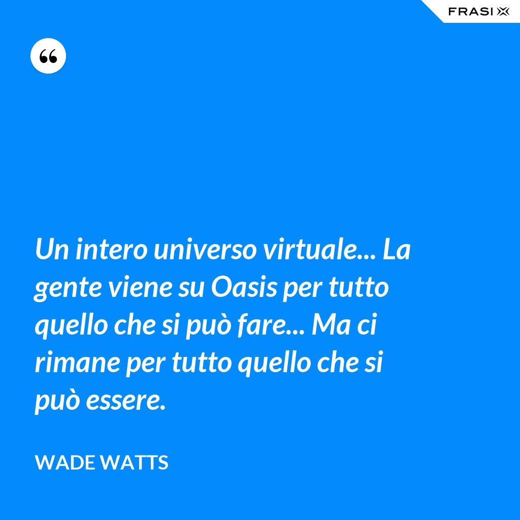 Un intero universo virtuale... La gente viene su Oasis per tutto quello che si può fare... Ma ci rimane per tutto quello che si può essere. - Wade Watts