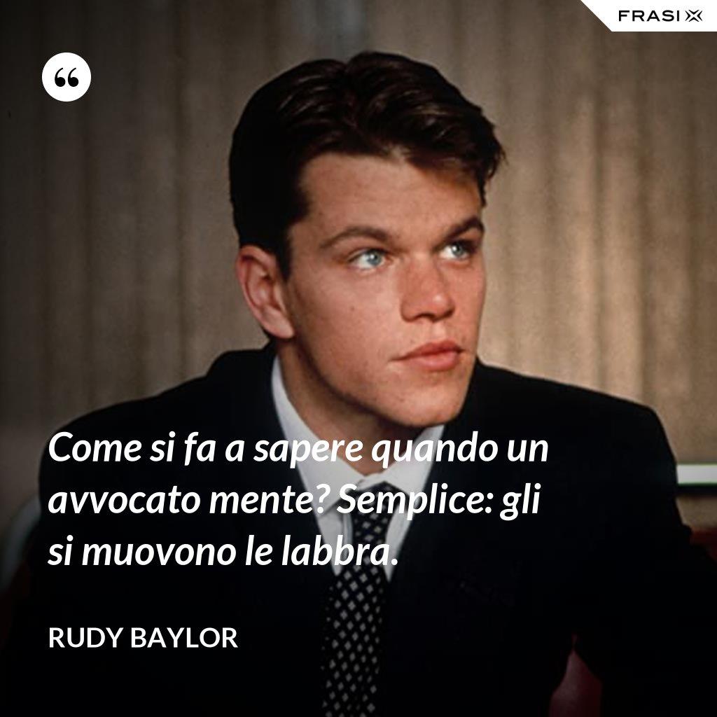 Come si fa a sapere quando un avvocato mente? Semplice: gli si muovono le labbra. - Rudy Baylor