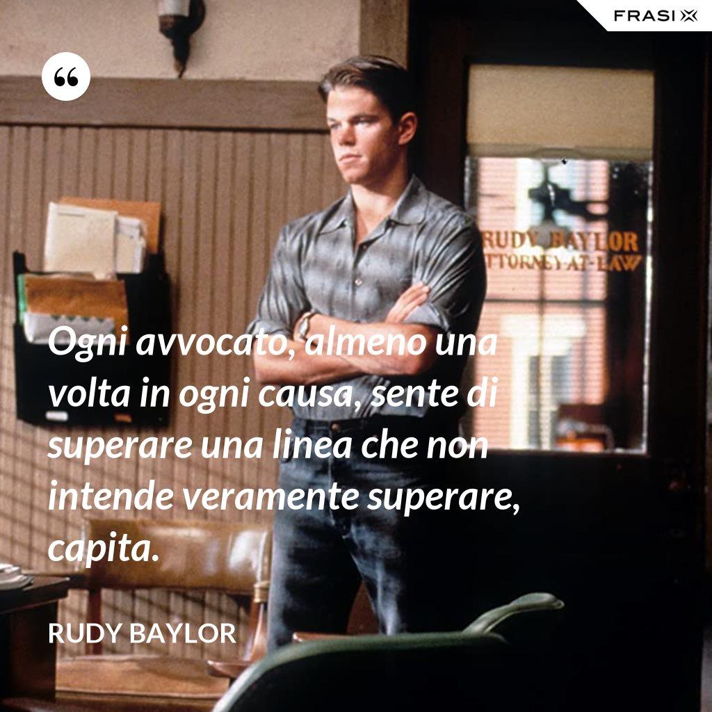 Ogni avvocato, almeno una volta in ogni causa, sente di superare una linea che non intende veramente superare, capita. - Rudy Baylor