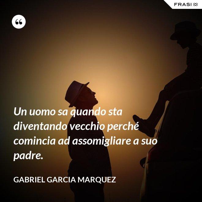 Un uomo sa quando sta diventando vecchio perché comincia ad assomigliare a suo padre. - Gabriel Garcia Marquez