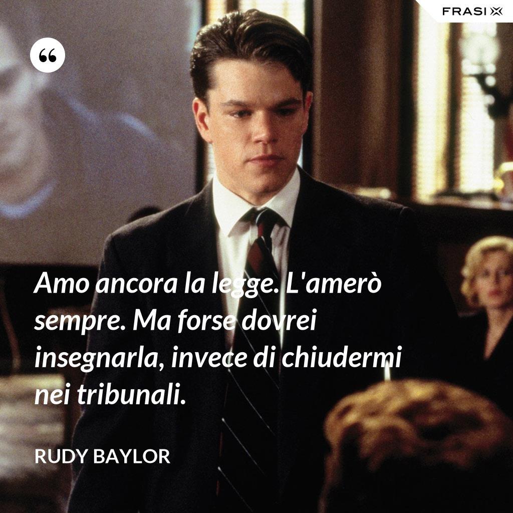 Amo ancora la legge. L'amerò sempre. Ma forse dovrei insegnarla, invece di chiudermi nei tribunali. - Rudy Baylor