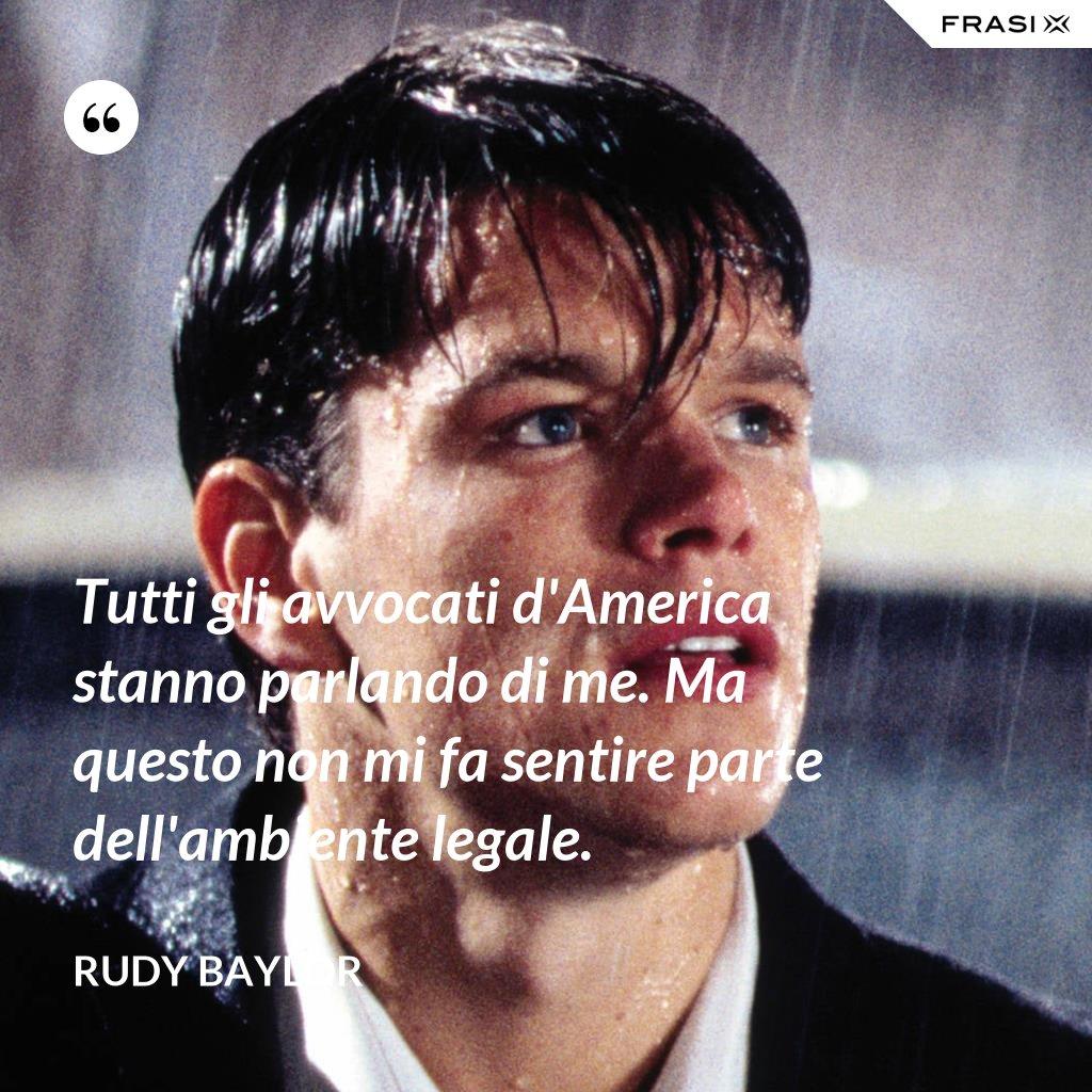Tutti gli avvocati d'America stanno parlando di me. Ma questo non mi fa sentire parte dell'ambiente legale. - Rudy Baylor
