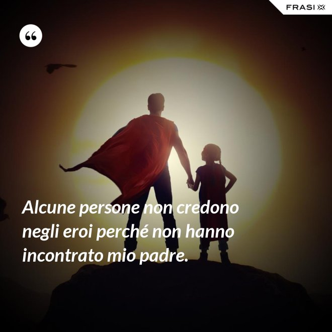 Alcune persone non credono negli eroi perché non hanno incontrato mio padre. - Anonimo