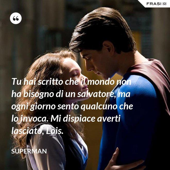 Tu hai scritto che il mondo non ha bisogno di un salvatore, ma ogni giorno sento qualcuno che lo invoca. Mi dispiace averti lasciato, Lois. - Superman