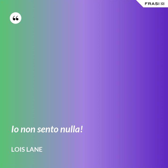 Io non sento nulla! - Lois Lane