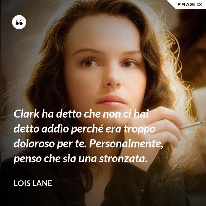 Clark ha detto che non ci hai detto addìo perché era troppo doloroso per te. Personalmente, penso che sia una stronzata. - Lois Lane