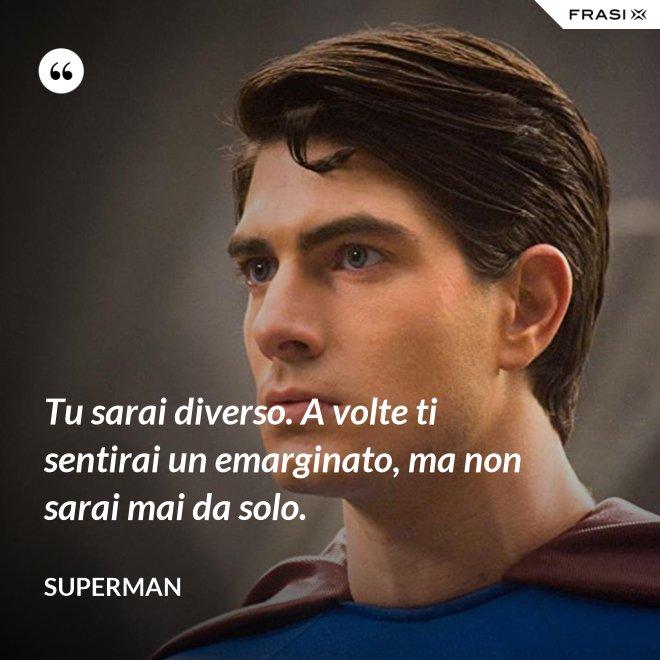 Tu sarai diverso. A volte ti sentirai un emarginato, ma non sarai mai da solo. - Superman