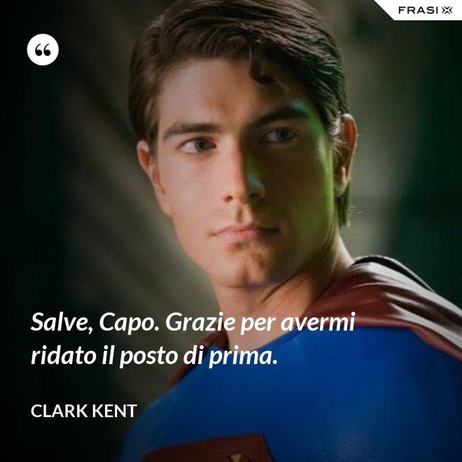 Salve, Capo. Grazie per avermi ridato il posto di prima. - Clark Kent