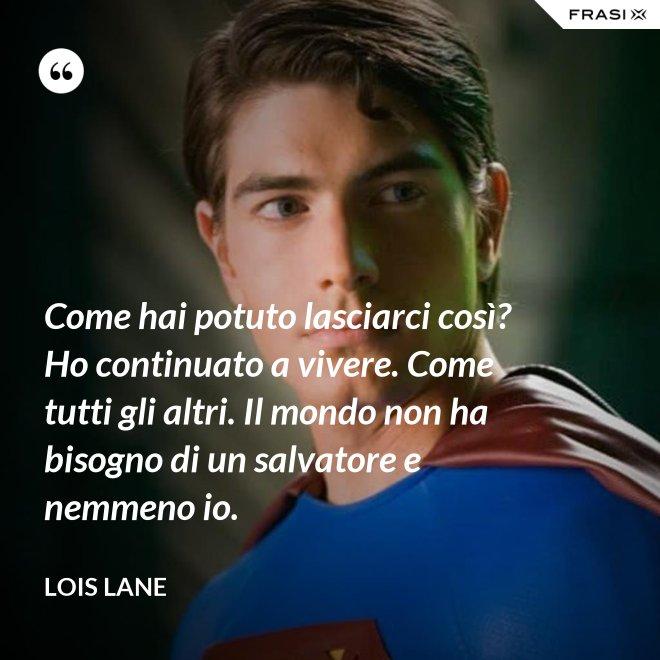 Come hai potuto lasciarci così? Ho continuato a vivere. Come tutti gli altri. Il mondo non ha bisogno di un salvatore e nemmeno io. - Lois Lane