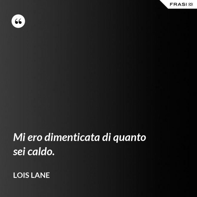 Mi ero dimenticata di quanto sei caldo. - Lois Lane