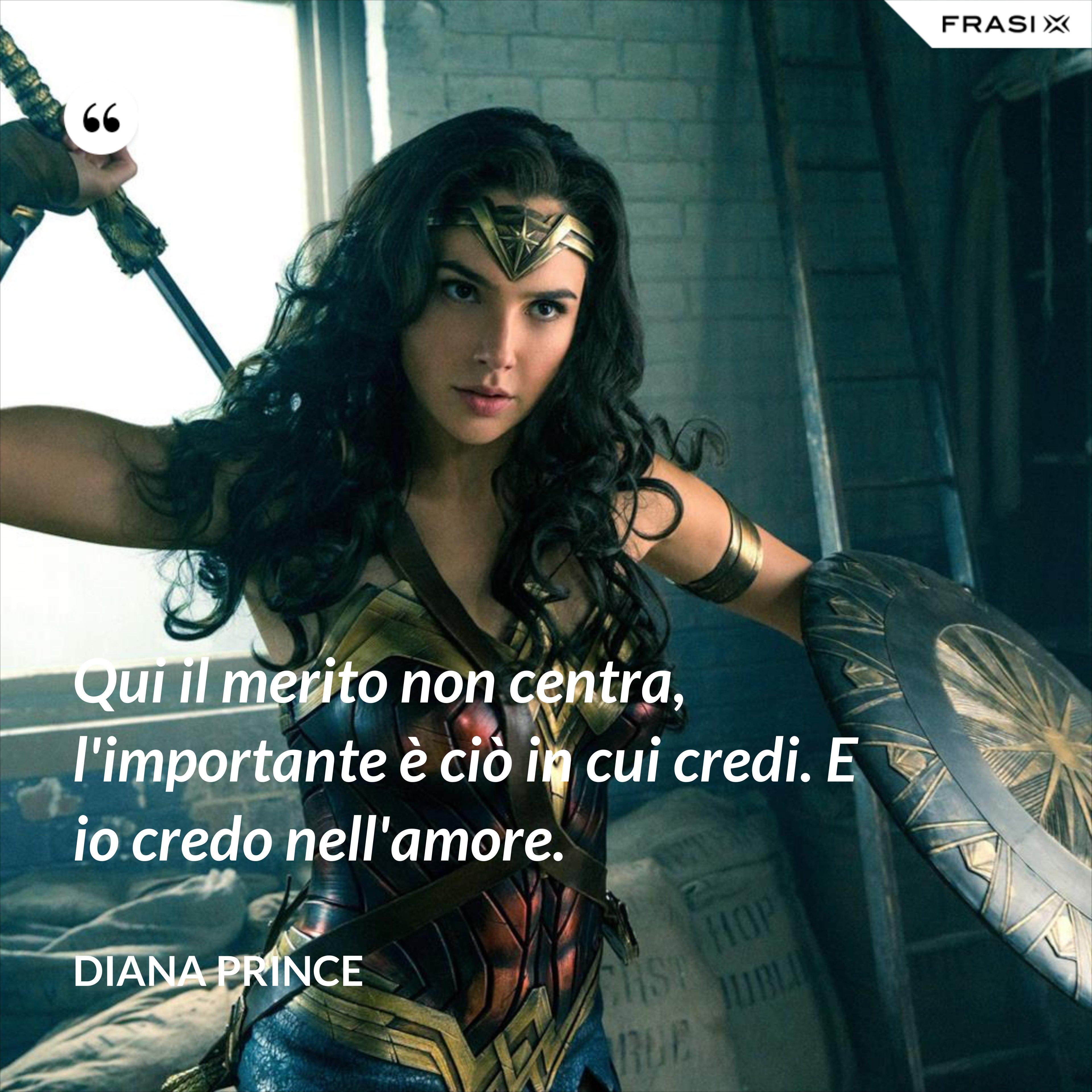 Qui il merito non centra, l'importante è ciò in cui credi. E io credo nell'amore. - Diana Prince