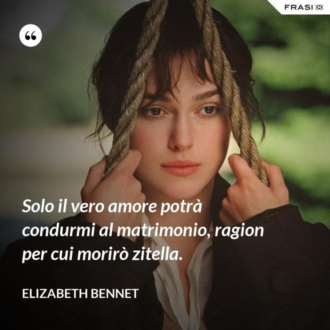 Solo il vero amore potrà condurmi al matrimonio, ragion per cui morirò zitella. - Elizabeth Bennet