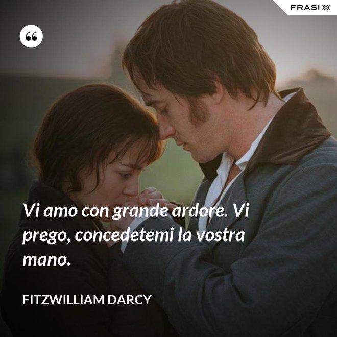Vi amo con grande ardore. Vi prego, concedetemi la vostra mano. - Fitzwilliam Darcy