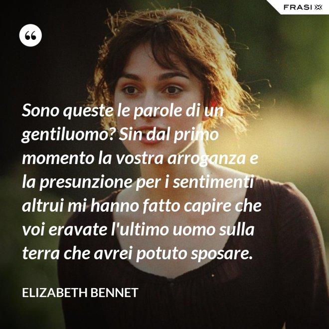 Sono queste le parole di un gentiluomo? Sin dal primo momento la vostra arroganza e la presunzione per i sentimenti altrui mi hanno fatto capire che voi eravate l'ultimo uomo sulla terra che avrei potuto sposare. - Elizabeth Bennet