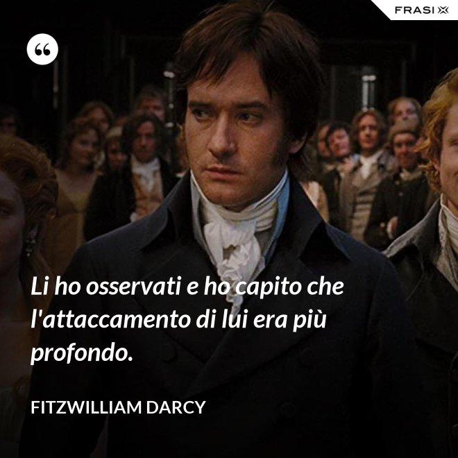Li ho osservati e ho capito che l'attaccamento di lui era più profondo. - Fitzwilliam Darcy