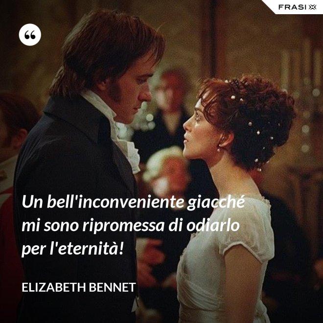 Un bell'inconveniente giacché mi sono ripromessa di odiarlo per l'eternità! - Elizabeth Bennet