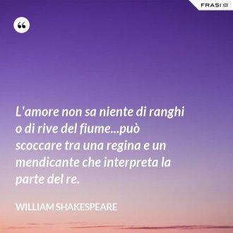 L'amore non sa niente di ranghi o di rive del fiume...può scoccare tra una regina e un mendicante che interpreta la parte del re. - William Shakespeare
