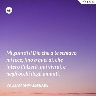 Mi guardi il Dio che a te schiavo mi fece, fino a quel dì, che intero t'alzerà, qui vivrai, e negli occhi degli amanti. - William Shakespeare
