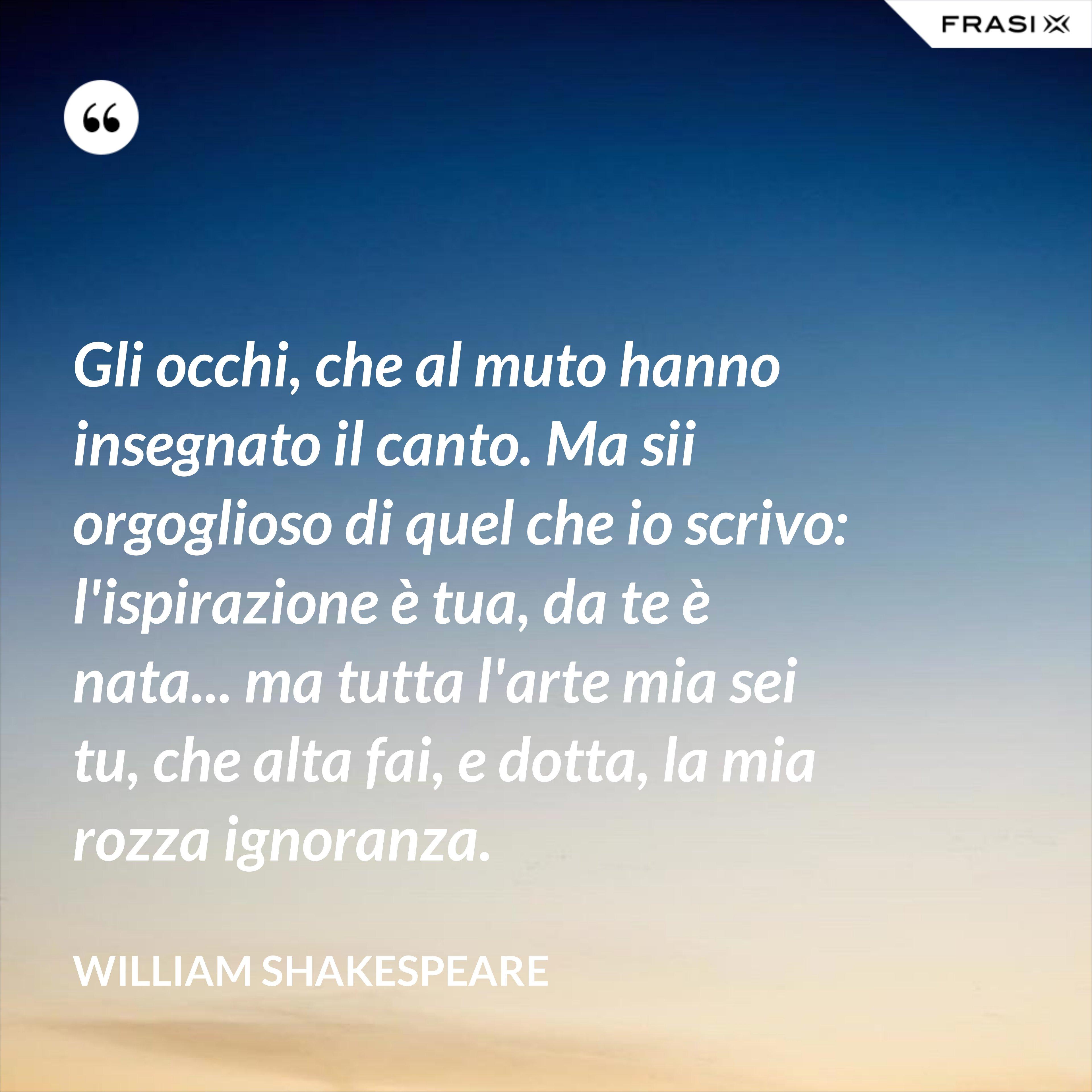 Gli occhi, che al muto hanno insegnato il canto. Ma sii orgoglioso di quel che io scrivo: l'ispirazione è tua, da te è nata... ma tutta l'arte mia sei tu, che alta fai, e dotta, la mia rozza ignoranza. - William Shakespeare