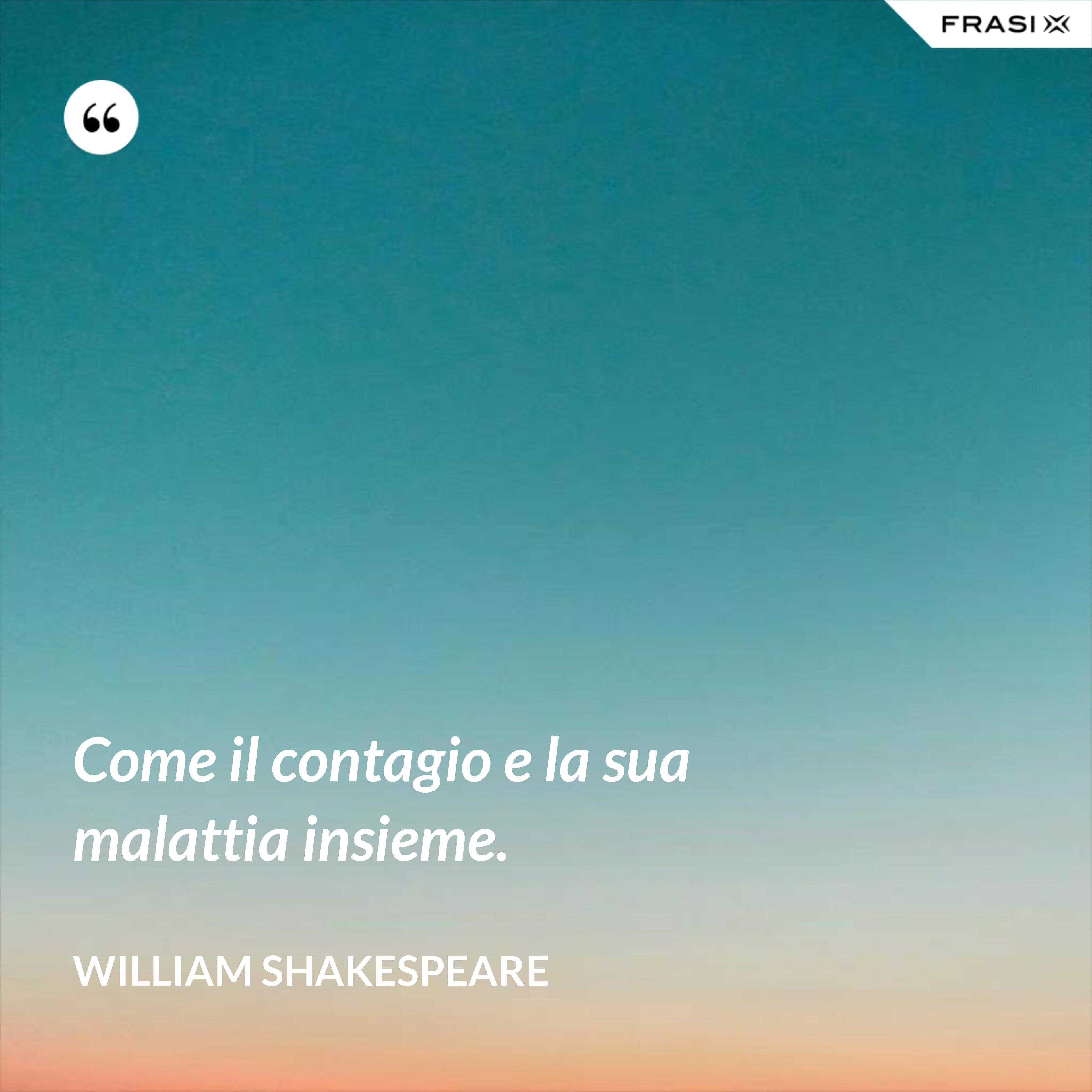 Come il contagio e la sua malattia insieme. - William Shakespeare