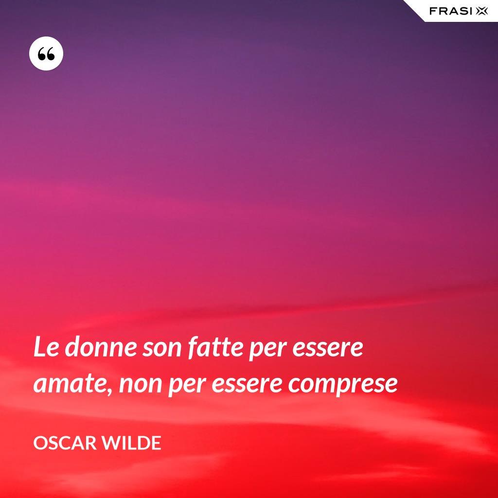 Le donne son fatte per essere amate, non per essere comprese - Oscar Wilde