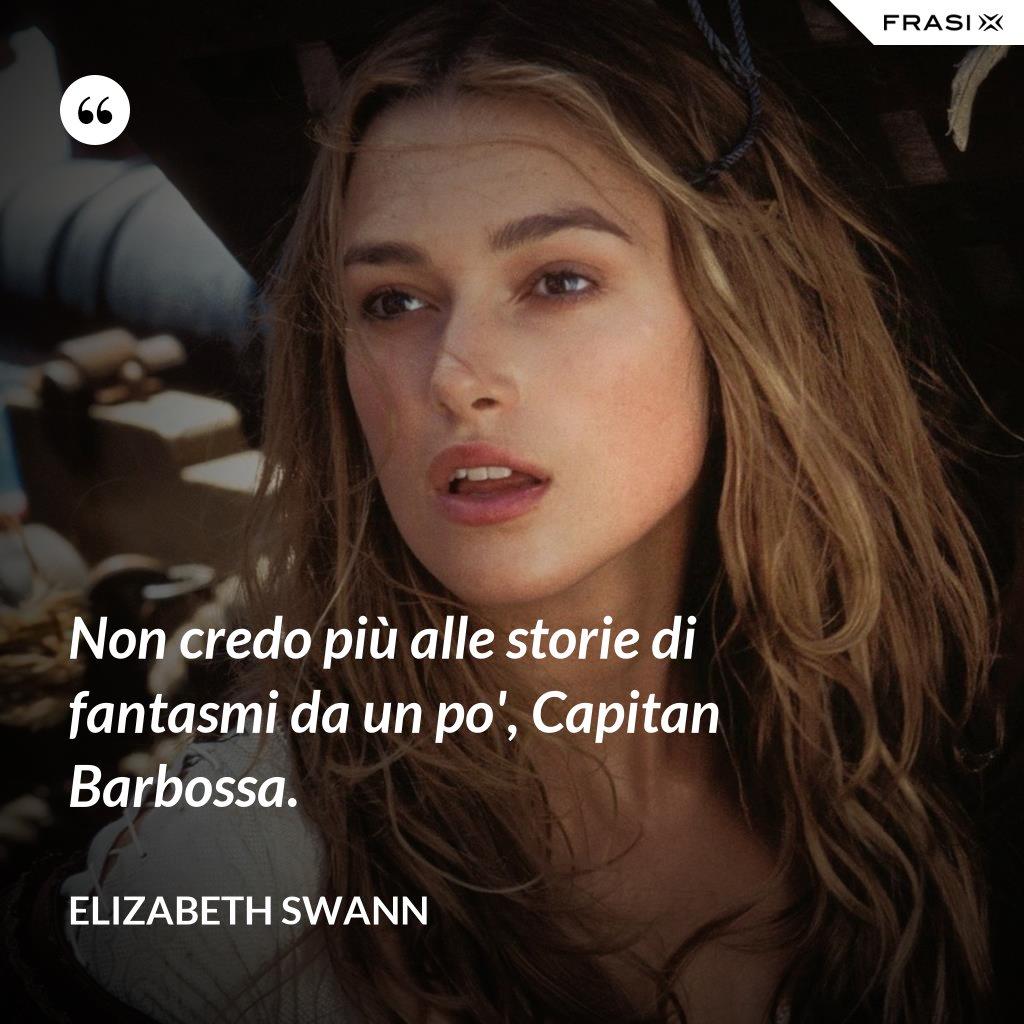Non credo più alle storie di fantasmi da un po', Capitan Barbossa. - Elizabeth Swann