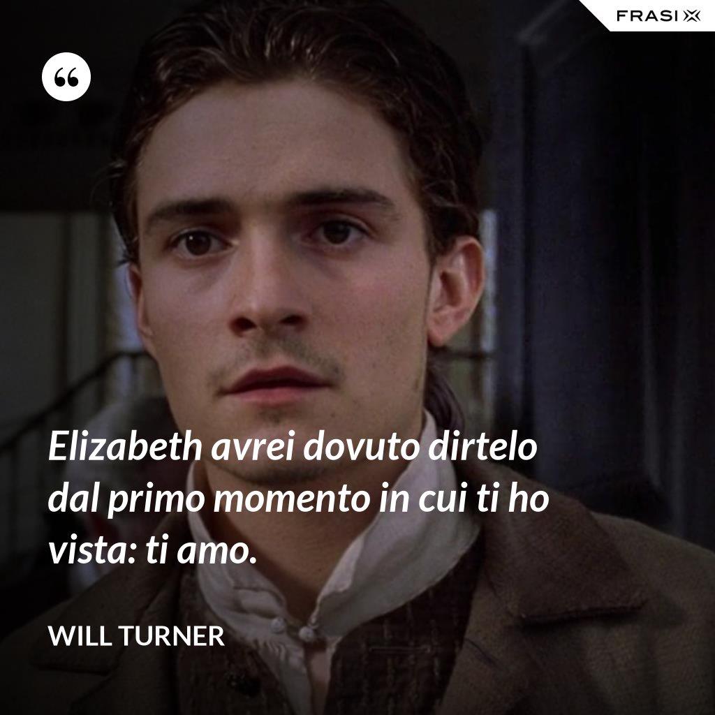 Elizabeth avrei dovuto dirtelo dal primo momento in cui ti ho vista: ti amo. - Will Turner