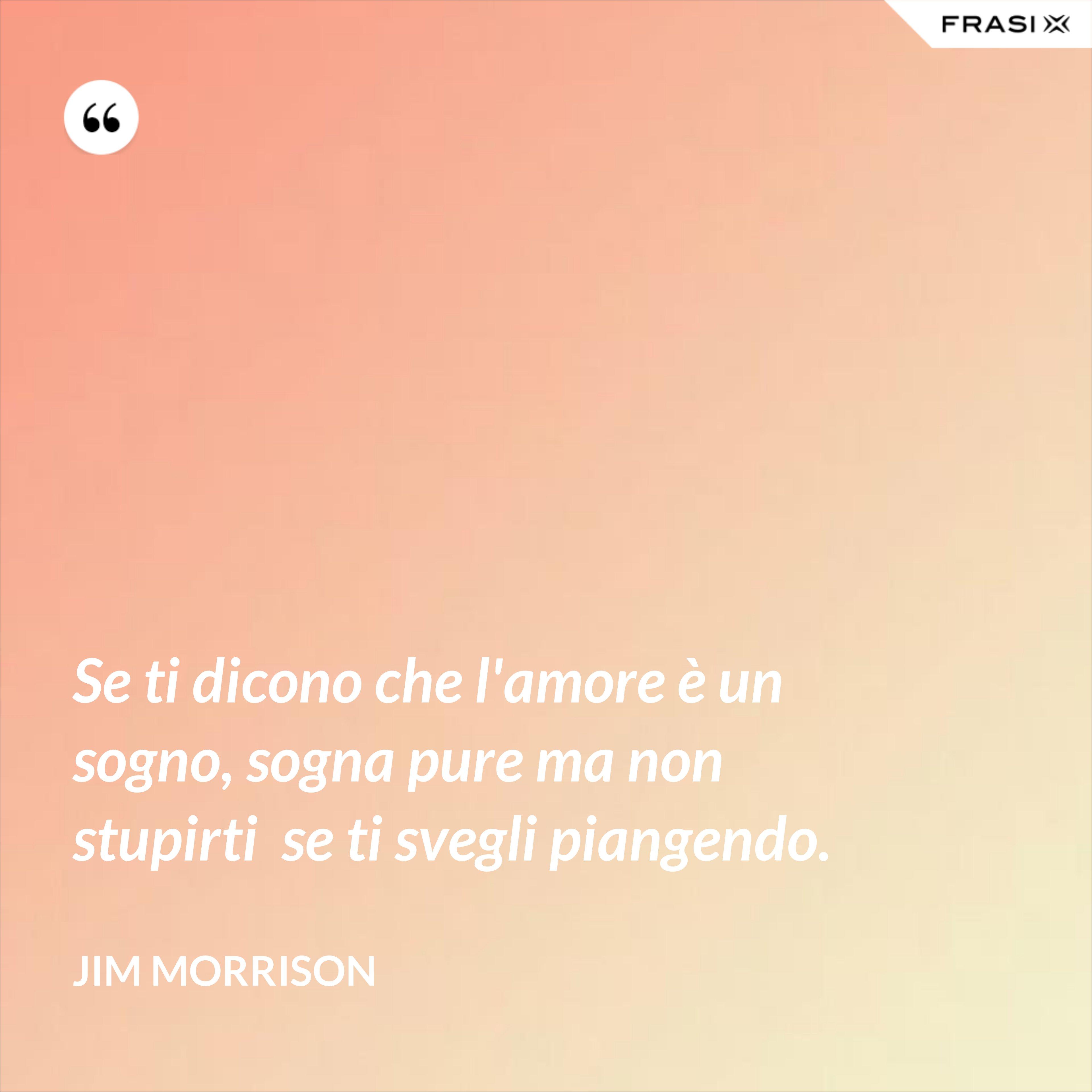 Se ti dicono che l'amore è un sogno, sogna pure ma non stupirti  se ti svegli piangendo. - Jim Morrison