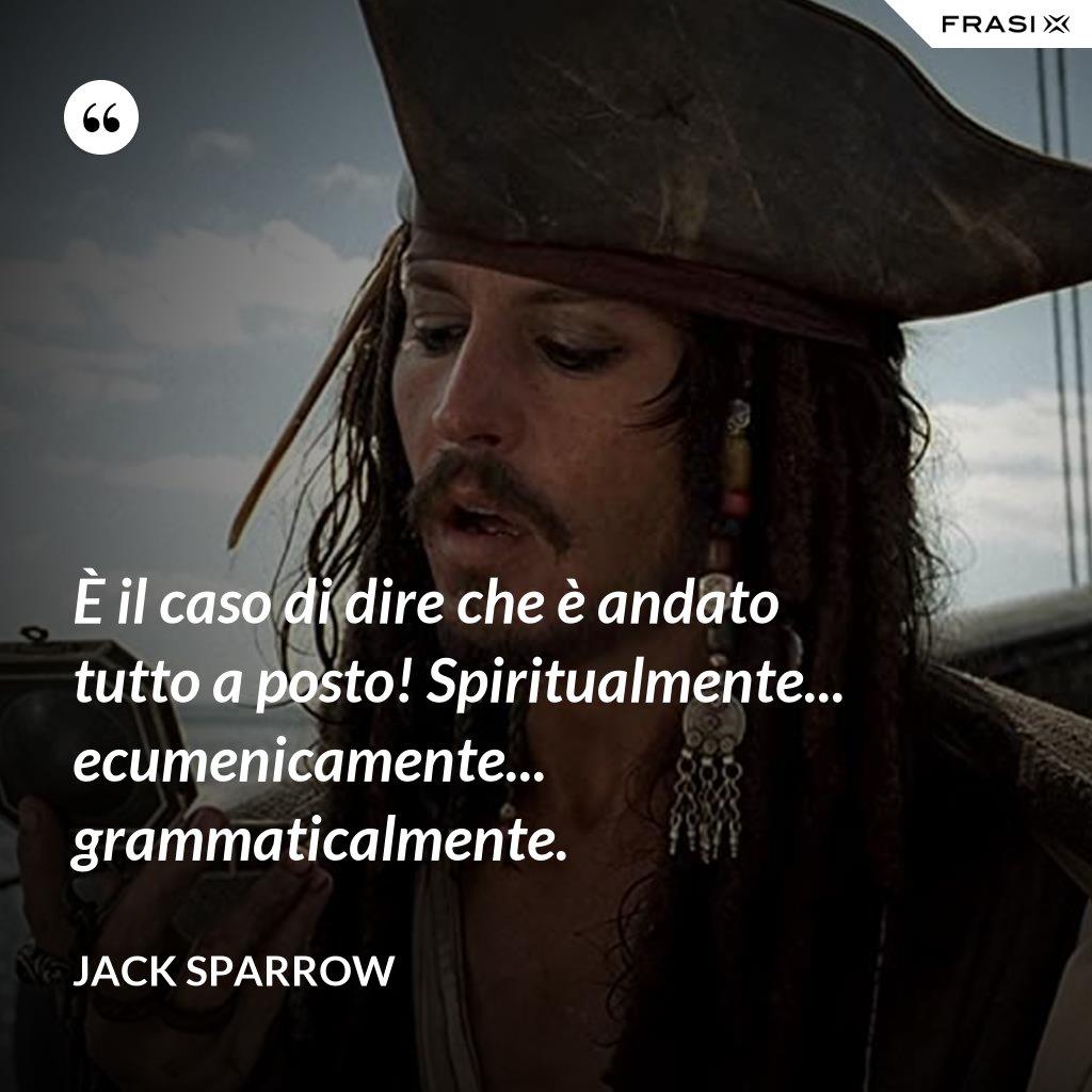 È il caso di dire che è andato tutto a posto! Spiritualmente... ecumenicamente... grammaticalmente. - Jack Sparrow