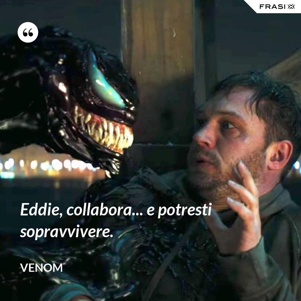 Eddie, collabora... e potresti sopravvivere. - Venom