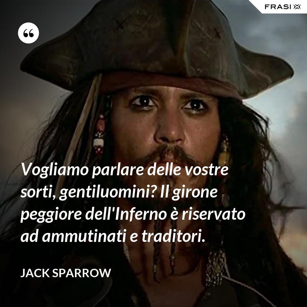 Vogliamo parlare delle vostre sorti, gentiluomini? Il girone peggiore dell'Inferno è riservato ad ammutinati e traditori. - Jack Sparrow